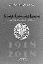 Katolicki Uniwersytet Lubelski. Korzenie, początki, źródła tożsamości