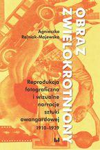 Obraz zwielokrotniony. Reprodukcja fotograficzna i wizualne narracje sztuki awangardowej 1920-1939