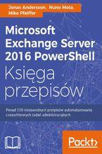 Microsoft Exchange Server 2016 PowerShell Księga przepisów. Niezawodne przepisy automatyzowania czasochłonnych zadań administracyjnych