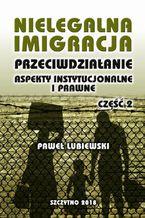Nielegalna imigracja. Przeciwdziałanie, aspekty instytucjonalne i prawne. Część II