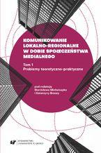 Komunikowanie lokalno-regionalne w dobie społeczeństwa medialnego. T. 1: Problemy teoretyczno-praktyczne