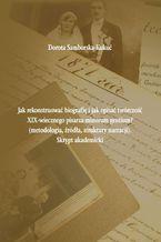 Jak rekonstruować biografię i jak opisać twórczość XIX-wiecznego pisarza minorum gentium? (metodologia, źródła, struktury narracji). Skrypt akademicki