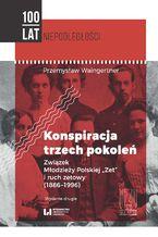 """Konspiracja trzech pokoleń. Związek Młodzieży Polskiej """"Zet"""" i ruch zetowy (1886-1996). Wydanie drugie"""