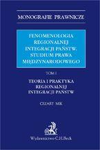 Fenomenologia regionalnej integracji państw. Studium prawa międzynarodowego. Tom I. Teoria i praktyka regionalnej integracji państw
