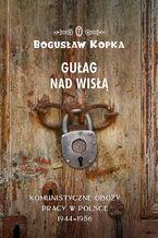 Gułag nad Wisłą. Komunistyczne obozy pracy w Polsce 1944-1956