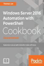 Windows Server 2016 Automation with PowerShell Cookbook - Second Edition