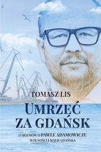 Umrzeć za Gdańsk. 12 rozmów o Pawle Adamowiczu, wolności i magii Gdańska