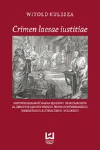 Crimen laesae iustitiae. Odpowiedzialność karna sędziów i prokuratorów za zbrodnie sądowe według prawa norymberskiego, niemieckiego, austriackiego i polskiego