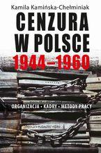 Cenzura w Polsce 1944-1960. Organizacja, kadry, metody pracy