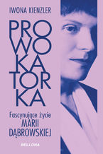 Prowokatorka. Fascynujące życie Marii Dąbrowskiej