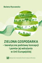 ZIELONA GOSPODARKA - teoretyczne podstawy koncepcji i pomiar jej wdrazania w Unii Europejskiej