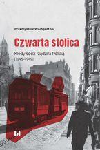 Czwarta stolica. Kiedy Łódź rządziła Polską (1945-1949)