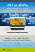 Okładka książki Rola archiwów w procesie wdrażania systemów elektronicznego zarządzania dokumentacją. Z doświadczeń archiwów szkół wyższych, instytucji naukowych i kulturalnych oraz państwowych i samorządowych jednostek organizacyjnych