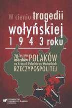 W cieniu tragedii wołyńskiej 1943 roku. 70. rocznica mordów Polaków na Kresach Południowo-Wschodnich Rzeczypospolitej