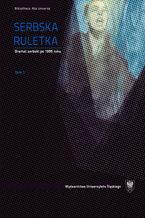 Serbska ruletka. Dramat serbski po 1995 roku. Wybór tekstów. T. 1-2