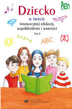 Dziecko w świecie innowacyjnej edukacji, współdziałania i wartości. T. 2