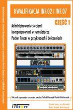Okładka książki Kwalifikacja INF.02 i INF.07 - Administrowanie sieciami komputerowymi w symulatorze Packet Tracer w przykładach i ćwiczeniach Cz. I