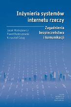 Okładka książki Inżynieria systemów internetu rzeczy. Zagadnienia bezpieczeństwa i komunikacji