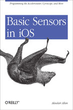 Basic Sensors in iOS. Programming the Accelerometer, Gyroscope, and More