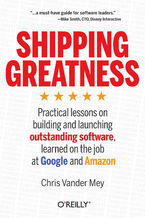 Okładka książki Shipping Greatness. Practical lessons on building and launching outstanding software, learned on the job at Google and Amazon