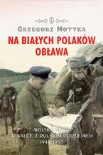Na Białych Polaków obława. Wojska NKWD w walce z polskim podziemiem 1944-1953