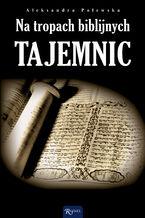 Na tropach biblijnych tajemnic. Archeologia a zdarzenia opisane w Biblii