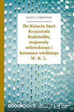 Do Księcia Imci Krzysztofa Radziwiłła, wojewody wileńskiego i hetmana wielkiego W. K. L