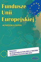 Fundusze Unii Europejskiej. Komentarz do Rozporządzenia Rady (WE) nr 1083/2006 Perspektywa finansowa 2007-2013