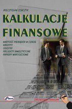 Kalkulacje finansowe. Wartość pieniądza w czasie, kredyty, odsetki, projekty inwestycyjne, papiery wartościowe