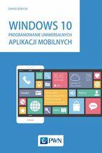 Okładka książki Windows 10. Programowanie uniwersalnych aplikacji mobilnych