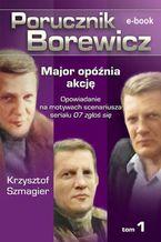 Porucznik Borewicz. Major opóźnia akcję. Tom 1