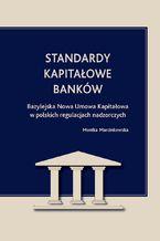 Standardy kapitałowe banków. Bazylejska Nowa Umowa Kapitałowa w polskich regulacjach nadzorczych