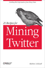 21 Recipes for Mining Twitter. Distilling Rich Information from Messy Data