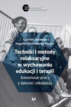 Techniki i metody relaksacyjne w wychowaniu, edukacji i terapii. Scenariusze pracy z dziećmi i młodzieżą