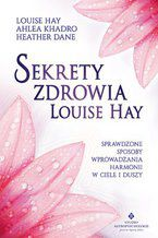 Sekrety zdrowia Louise Hay. Sprawdzone sposoby wprowadzania harmonii w ciele i duszy