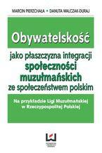 Obywatelskość jako płaszczyzna integracji społeczności muzłumańskich ze społeczeństwem polskim. Na przykładzie Ligi Muzułmańskiej w Rzeczypospolitej Polskiej