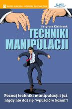 """Techniki manipulacji. Poznaj techniki manipulacji i już nigdy nie daj się """"wpuścić w kanał"""""""