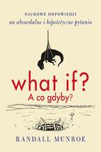 What if? A co gdyby? . Naukowe odpowiedzi na absurdalne i hipotetyczne pytania