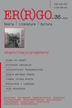 """Er(r)go. Teoria | Literatura | Kultura"" 2018. Nr 36, 1/2018: utopie/iluzje/pragnienia"