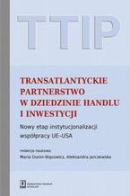 TTIP Transatlantyckie Partnerstwo w dziedzinie Handlu i Inwestycji. Nowy etap instytucjonalizacji współpracy UE-USA