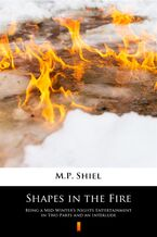 Shapes in the Fire. Being a Mid-Winters Nights Entertainment in Two Parts and an Interlude