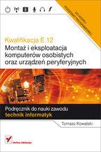 Okładka książki Kwalifikacja E.12. Montaż i eksploatacja komputerów osobistych oraz urządzeń peryferyjnych. Podręcznik do nauki zawodu technik informatyk