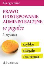 Prawo i postępowanie administracyjne w pigułce. Wydanie 6