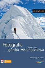 Okładka książki Fotografia górska i wspinaczkowa. Od inspiracji do obrazu