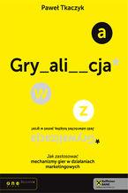 Okładka książki GRYWALIZACJA. Jak zastosować mechanizmy gier w działaniach marketingowych