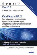 Kwalifikacja INF.02. Administracja i eksploatacja systemów komputerowych, urządzeń peryferyjnych i lokalnych sieci komputerowych. Część 3. Lokalne sieci komputerowe. Podręcznik do nauki zawodu technik informatyk
