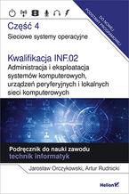 Okładka książki Kwalifikacja INF.02. Administracja i eksploatacja systemów komputerowych, urządzeń peryferyjnych i lokalnych sieci komputerowych. Część 4. Sieciowe systemy operacyjne. Podręcznik do nauki zawodu technik informatyk