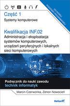Okładka książki Kwalifikacja INF.02. Administracja i eksploatacja systemów komputerowych, urządzeń peryferyjnych i lokalnych sieci komputerowych. Część 1. Systemy komputerowe. Podręcznik do nauki zawodu technik informatyk. Singiel