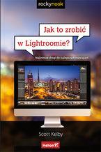 Okładka książki Jak to zrobić w Lightroomie? Najkrótsze drogi do najlepszych rozwiązań