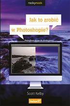 Okładka książki Jak to zrobić w Photoshopie? Najszybsza droga do skuteczności
